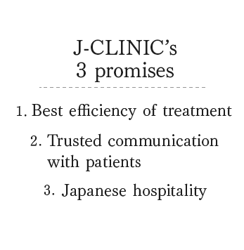 The 3 promises of J-CLINIC:1. Best efficiency of treatment, 2. Trusted communication with patients, 3. Japanese hospitality service
